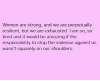 Women, Amazing, and Strong: Women are strong, and we are perpetually  resilient, but we are exhausted. I am so, so  tired and it would be amazing if the  responsibility to stop the violence against us  wasn't squarely on our shoulders.
