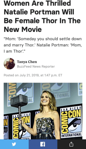 "God, News, and Buzzfeed: Women Are Thrilled  Natalie Portman Will  Be Female Thor In The  New Movie  ""Mom: 'Someday you should settle down  and marry Thor.' Natalie Portman: 'Mom,  I am Thor'.""  Tanya Chen  BuzzFeed News Reporter  Posted on July 21, 2019, at 1:47 p.m. ET  TIONAL  AL  $AN OIEG O