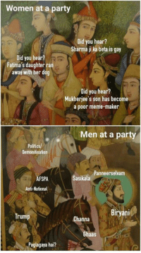 *attention ladies! this is a level-5 sexist meme*  ~ Birbal: Women at a party  Did you hear?  Sharma jika beta is gay  Did you hear?  Fatima's daughterran  away with her dog  Did you hear?  Mukherjee's son has become  a poor meme-maker  Men at a party  Politics/  Demonitisation  Panneerselvam  Sasikala  FSPA  Anti-National  Biryani  Trump  Channa  Ghaas  ya hai? *attention ladies! this is a level-5 sexist meme*  ~ Birbal