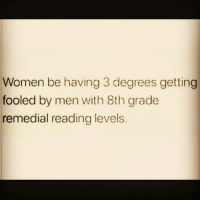 Lol, Memes, and Women: Women be having 3 degrees getting  fooled by men with 8th grade  remedial reading levels. 😑😂😂✌🏼 lol wooord realshittho nobueno peoplebelike womenbelike femalesbelike guysbelike menbelike