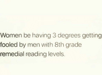 Memes, Women, and 🤖: Women be having 3 degrees getting  fooled by men with 8th grade  remedial reading levels