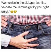 "Club, Memes, and Women: Women be in the club/parties like,  ""excuse me..lemme get by you right  quick"" Y'all not wrong"