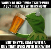 "Women Be Like: WOMEN BE LIKE: ""IWONT SLEEP WITH  A GUYIF HE LIVES WITH HIS MOM!""  BUT THEY LIL SLEEP WITH A  GUY THAT LIVESWITH HIS WIFE!"