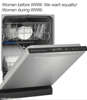 *Dishwasher noises*: Women before WWIII: We want equality!  Women during WII:  FROVDA  STAR  CHLAR  made with mematic *Dishwasher noises*