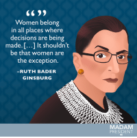 Memes, 🤖, and Bader: Women belong  in all places where  decisions are being  made. T...1 It shouldn't  be that women are  the exception  RUTH BADER  GINSBURG  MADAM  PRESIDENT Today we're celebrating Ruth Bader Ginsburg's birthday, and the incredible path she's blazed for all women. #WomensHistoryMonth