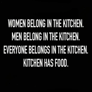 Food, Memes, and Best: WOMEN BELONG IN THE KITCHEN  MEN BELONG IN THE KITCHEN  EVERYONE BELONGS IN THE KITCHEN  KITCHEN HAS FOOD 21 Best Memes For The Weekend