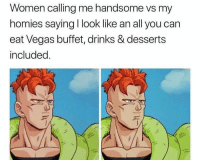 All You Can Eat: Women calling me handsome vs my  homies saying I look like an all you can  eat Vegas buffet, drinks & desserts  included.