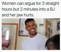 Arguing, Women, and Her: Women can argue for 3 straight  hours but 2 minutes into a BJ  and her jaw hurts.  277  THR  LENS
