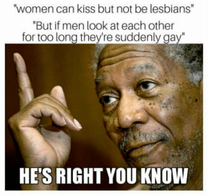 "Lesbians, True, and Kiss: ""women can kiss but not be lesbians""  ""But if men look at each other  for too long thev're suddenly gay""  HE'S RIGHT YOU KNOW Its true"