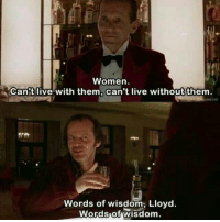 Women  Can t live with them can't live without them.  Words of wisdom, Lloyd.  Words of wisdom. The Shining (1980)
