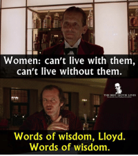 Women: can't live with them,  can't live without them  THE BEST MOVIE LINES  Words of wisdom, Lloyd.  Words of wisdom - The Shining 1980