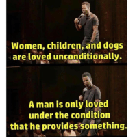 Children, Memes, and Women: Women, children, and dog:s  are loved unconditionally.  A man is only loved  under the condition  that he provides something. Follow @godblessinternet for more.