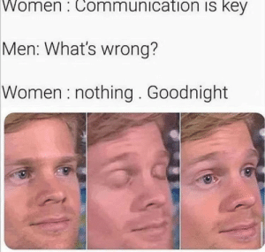 awesomesthesia:  Whats wrong? nothing.: Women : Communication is key  Men: What's wrong?  Women : nothing . Goodnight awesomesthesia:  Whats wrong? nothing.