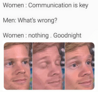 Women, Key, and Communication: Women : Communication is key  Men: What's wrong?  Women nothing. Goodnight That makes senseright?