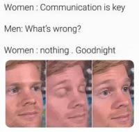 Memes, Okay, and Women: Women Communication is key  Men: What's wrong?  Women : nothing. Goodnight Okay then.