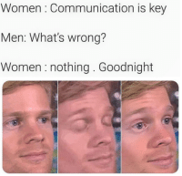 Dank, Women, and 🤖: Women: Communication is key  Men: What's wrong?  Women :nothing. Goodnight 💙