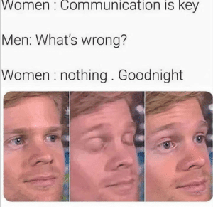 huh: Women: Communication is key  Men: What's wrong?  Women: nothing. Goodnight huh