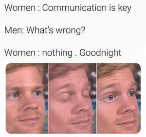 Single by choice: Women Communication is key  Men: What's wrong?  Women nothing. Goodnight Single by choice