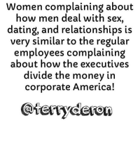 Women complaining about  how men deal with sex,  dating, and relationships is  very similar to the regular  employees complaining  about how the executives  divide the money in  corporate America! Go follow ➡@terryderon ⬅️ The reason I talk about the harsh realities of the dating world so often is because speaking about how things should be in a perfect world where everything is fair and perfect is a complete waste of time. And the only time I allow my brain to focus on something I know isn't real is when I'm watching tv, watching a movie, or reading a book. So there is no point in me posting about some fairy tale utopia bullshit that will never represent the real dating world. I speak to the men and women that are interested in improving the chances that they end up with the type of person they're really attracted to. Nothing women say is going to change the way men feel about sex, love, or relationships. So it makes no sense telling us how we should be. Y'all should be learning to understand us more because the numbers in the dating game are stacked against y'all. And a lot of y'all view men and relationships from a flawed perspective. And that's why y'all always get hurt. Tag someone that would like my page or the things I talk about! For the most viral memes on social media ✔check out @quotekillahs Dm us to reach over a 1,000,000💪ACTIVE followers for your promotion and marketing needs. Our advertising network consist of ♻@QK4life 💯@terryderon 😂@tales4dahood 👑@ogboombostic 😍@just2vicious @libra_and_aries and 🙏@boutmyblessings terryderon quotekillahs reallove trust advice lovelife dating relationships message nolie wordstoliveby truestory trust respect realtalk imjustsaying