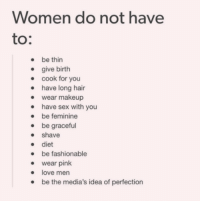 Femininism: Women do not have  to  be thin  give birth  cook for you  have long hair  wear makeup  have sex with you  be feminine  be graceful  shave  diet  be fashionable  wear pink  love men  e the media's idea of perfection