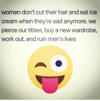 Facts, Lmao, and Memes: women don't cut their hair and eat ice  cream when they're sad anymore. we  pierce our titties, buy a new wardrobe,  work out, and ruin men's lives lmao 😂😂😂😂😂.... ruin u 😜😈... facts💯