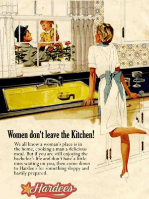 A Womans Place: Women don't leave the Kitchen!  We all know a woman's place is in  the home, cooking a man a delicious  meal. But if you are still enjoying the  bachelor's life and don't have a little  miss waiting on you, then come down  to Hardee's for something sloppy and  hastily prepared.  Hardees