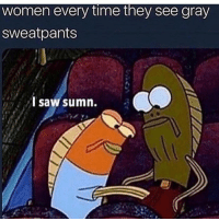 Funny, Girls, and Saw: women every time they see gray  sweatpants  I saw sumn. Girls only want one thing