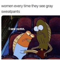 Funny, Lol, and Saw: women every time they see gray  sweatpants  l saw sumn. Lol 😏