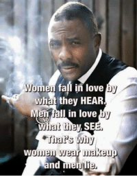 The sad truth for many people: Women fall in love  by  what they HEAR  en fall in love  hat they SEE.  Thar's wihy  women wear makei  and men The sad truth for many people