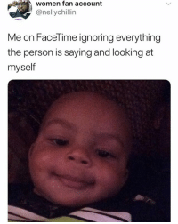 Tag someone who does this: women fan account  @nellychillin  Me on FaceTime ignoring everything  the person is saying and looking at  myself Tag someone who does this