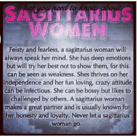 Crazy, Best, and Sagittarius: WOMEN  Feisty and fearless, a sagittarius woman will  always speak her mind. She has deep emotions  but will try her best not to show them, for this  can be seen as weakness. Shes thrives on her  independence and her fun loving, crazy attitude  can be infectious. She can be bossy but likes to  challenged by others. A sagittarius woman  makes a great partner and is usually known for  her honesty and loyalty. Never let a sagittarius  woman go.