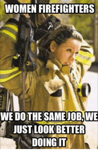 Woman Firefighters.... ;): WOMEN FIREFIGHTERS  WE DO THE SAME OB, WE  JUST LOOK BETTER  DOING IT Woman Firefighters.... ;)