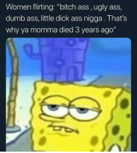 "Ass, Bitch, and Dumb: Women flirting: ""bitch ass,ugly ass,  dumb ass, little dick ass nigga. That's  why ya momma died 3 years ago"" Goodnight sensitive heffers"