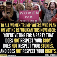 Memes, Party, and Respect: WOMEN  FOR  TRUMD  TO ALL WOMEN TRUMP VOTERS WHO PLAN  ON VOTING REPUBLICAN THIS NOVEMBER:  YOU'RE VOTING FOR A PARTY THAT  DOES NOT RESPECT YOUR BODY,  DOES NOT RESPECT YOUR STORIES  AND DOES NOT RESPECT YOUR RIGHTS  OCCUPY DEMOCRATS  OIDA SKIBENES Seriously, how can ANY woman support the Republican Party? Follow Occupy Democrats for more!