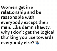 Women, Dank Memes, and In a Relationship: Women get in a  relationship and be  reasonable with  everybody except their  man. Like damn shawty,  why I don't get the logical  thinking you use towards  everybody else? I Need Answers. 🤦🏽‍♂️
