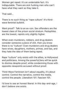 "(GC): Women get raped. It's an undeniable fact. It's  indisputable. There are sick fucking men who can't  have what they want so they take it.  That said...  There is no such thing as ""rape culture"". It's third-  wave feminist bullshit.  Want proof? Talk to an ex-con. Sex offenders are the  lowest class of the prison social stratum. Pedophiles  are the lowest, rapists only slightly higher.  When even murderers, robbers, and drug dealers  consider someone a piece of shit, then you know  there is no ""culture"". Even murderers and drug dealers  have wives, daughters, mothers, primas, and tias, and  they hate the idea of them being raped.  Rape ""culture"" only exists with the elites, ie Hollywood  and politicians. Among the powerful,fans will be quick  to dismiss despite proof, while condemning those with  opposite viewpoints accused without proof  Third-Wave Feminism isn't about equality, it's about  control. Control the narrative, control the media,  control the people. Liberalism 101. Fascism 101  I'd love to see an honest liberal. In this day-and-age, I  don't believe one exists. (GC)"