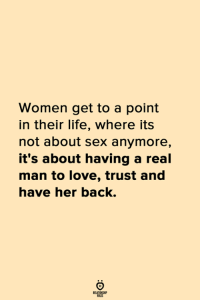 A Real Man: Women get to a point  in their life, where its  not about sex anymore,  it's about having a real  man to love, trust and  nave her back.