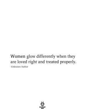 glow: Women glow differently when they  are loved right and treated properly  -Unknown Author  RELATIONSHIP  RILES