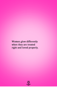 Women: Women glow differently  when they are treated  right and loved properly.  RELATIONGH  PES