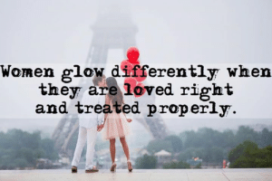 Women, They, and Glow: Women glow differently when  they areloved right  and treated properly