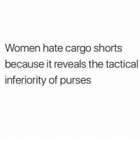 Memes, Shit, and Women: Women hate cargo shorts  because it reveals the tactical  inferiority of purses Real shit!! 😂🔥