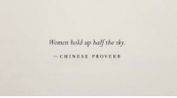 Chinese: Women hold up half the sky.  CHINESE PROVERB
