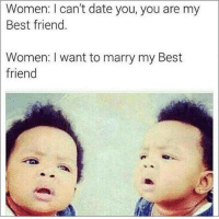 Dank, 🤖, and Dates: Women: I can't date you, you are my  Best friend.  Women: want to marry my Best  friend