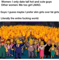 Cute, Fucking, and Girls: Women: I only date tall hot and cute guys  Other women: Me too girl LMAO  Guys: I guess maybe l prefer slim girls over fat girls  Literally the entire fucking world: evrryone has a type, some guys are into bigger girls and some girls are into shorter guys. some girls are into black guys and some girls are into white guys. some guys like girls, some guys like guys. it doesnt make u racist, discriminative or anything its just your sexual-romantic-visual-emotional preference