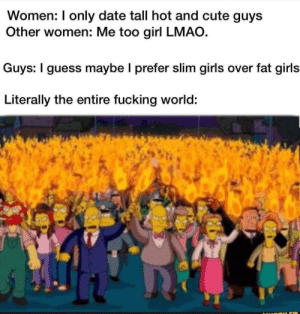Cute, Dank, and Fucking: Women: I only date tall hot and cute guys  Other women: Me too girl LMAO.  Guys: I guess maybe I prefer slim girls over fat girls  Literally the entire fucking world: Just my opinion by _DavidK_ FOLLOW HERE 4 MORE MEMES.