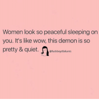 Wow, Quiet, and Women: Women look so peaceful sleeping on  you. It's like wow, this demon is so  pretty & quiet. t  @fuckboysfailures