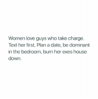 hints 🔥: Women love guys who take charge.  Text her first, Plan a date, be dominant  in the bedroom, burn her exes house  down. hints 🔥