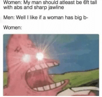 "Memes, Women, and Sharp: Women: My man should atleast be 6ft tall  with abs and sharp jawline  Men: Well I like if a woman has big b-  Women <p>Feminists. via /r/memes <a href=""https://ift.tt/2HleYhQ"">https://ift.tt/2HleYhQ</a></p>"