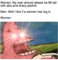 Women, Sharp, and Abs: Women: My man should atleast be 6ft tall  with abs and sharp jawline  Men: Well like if a woman has big b-  Women: Let me make an order