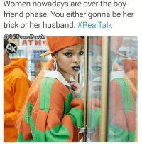 Bruh, Ctfu, and Facts: Women nowadays are over the boy  friend phase. You either gonna be her  trick or her husband. #Real-Talk  @mBostie  ATH 😂Go follow ➡@ogboombostic_ For the most viral memes on social media ✔check out @qk4life Dm us on how to reach 💪ACTIVE followers for your promotion and marketing needs. Our advertising network consist of ♻@qk4life 💯@terryderon_ 👊@realmanspov 😂@tales4dahood 🤣@vicious.princess_ 👑@ogboombostic_ @just2vicious😍🙏@boutmyblessings tales4dahood quotekillahs pettykrueger toofunny funnymemes pettyshit pettyaf petty dead funnyshit funnyaf imdead bruh realtalk lol facts savage nolie hilarious whodidthis nochill ctfu foh welp funnyasfuck whatthefuck pettypost imweak lmao kmsl